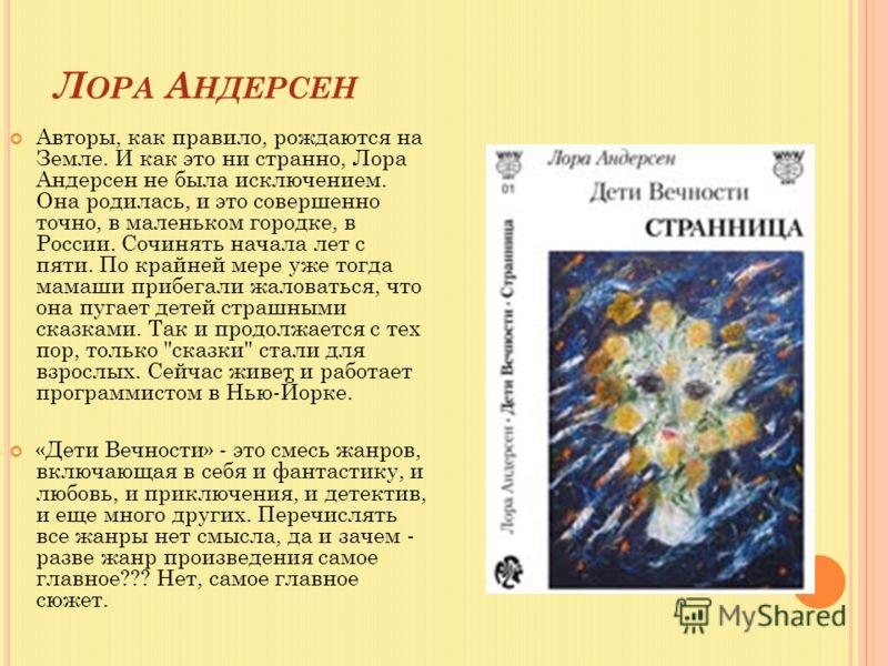 Л ОРА А НДЕРСЕН Авторы, как правило, рождаются на Земле. И как это ни странно, Лора Андерсен не была исключением. Она родилась, и это совершенно точно, в маленьком городке, в России. Сочинять начала лет с пяти. По крайней мере уже тогда мамаши прибег