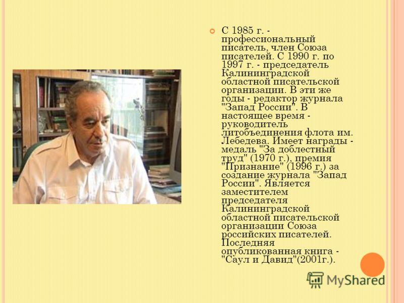 С 1985 г. - профессиональный писатель, член Союза писателей. С 1990 г. по 1997 г. - председатель Калининградской областной писательской организации. В эти же годы - редактор журнала