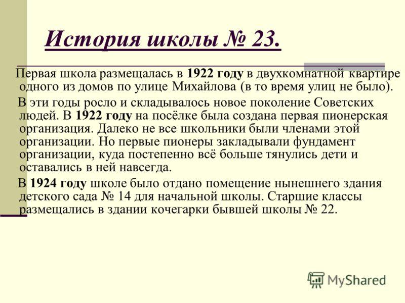 История школы 23. Первая школа размещалась в 1922 году в двухкомнатной квартире одного из домов по улице Михайлова (в то время улиц не было). В эти годы росло и складывалось новое поколение Советских людей. В 1922 году на посёлке была создана первая