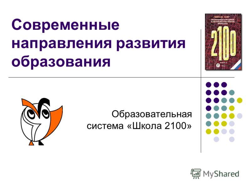 1 Современные направления развития образования Образовательная система «Школа 2100»