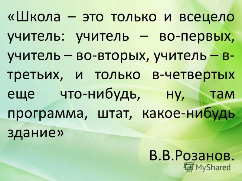 «Школа – это только и всецело учитель: учитель – во-первых, учитель – во-вторых, учитель – в- третьих, и только в-четвертых еще что-нибудь, ну, там программа, штат, какое-нибудь здание» В.В.Розанов.