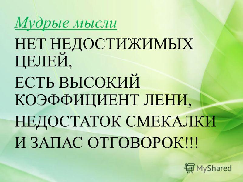 Мудрые мысли НЕТ НЕДОСТИЖИМЫХ ЦЕЛЕЙ, ЕСТЬ ВЫСОКИЙ КОЭФФИЦИЕНТ ЛЕНИ, НЕДОСТАТОК СМЕКАЛКИ И ЗАПАС ОТГОВОРОК!!!