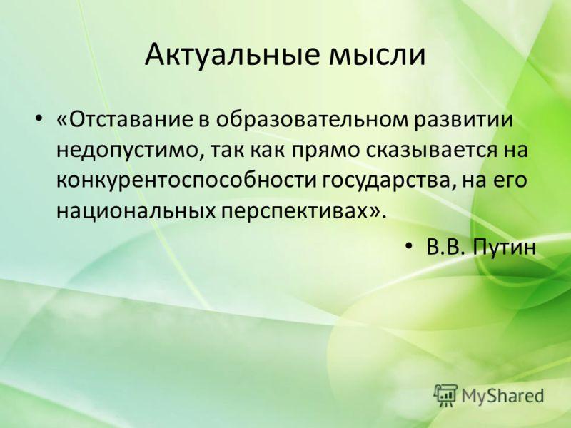 Актуальные мысли «Отставание в образовательном развитии недопустимо, так как прямо сказывается на конкурентоспособности государства, на его национальных перспективах». В.В. Путин