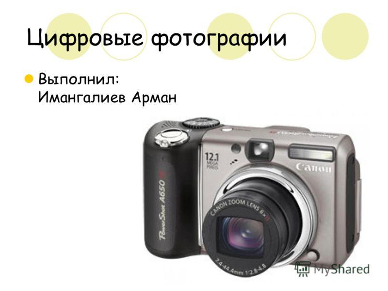 Цифровые фотографии Выполнил: Имангалиев Арман