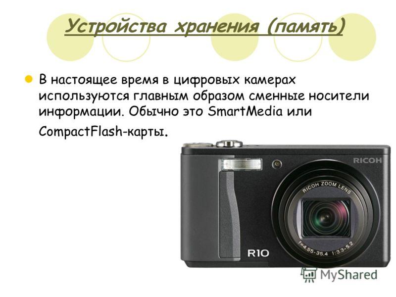 Устройства хранения (память) В настоящее время в цифровых камерах используются главным образом сменные носители информации. Обычно это SmartMedia или CompactFlash-карты.
