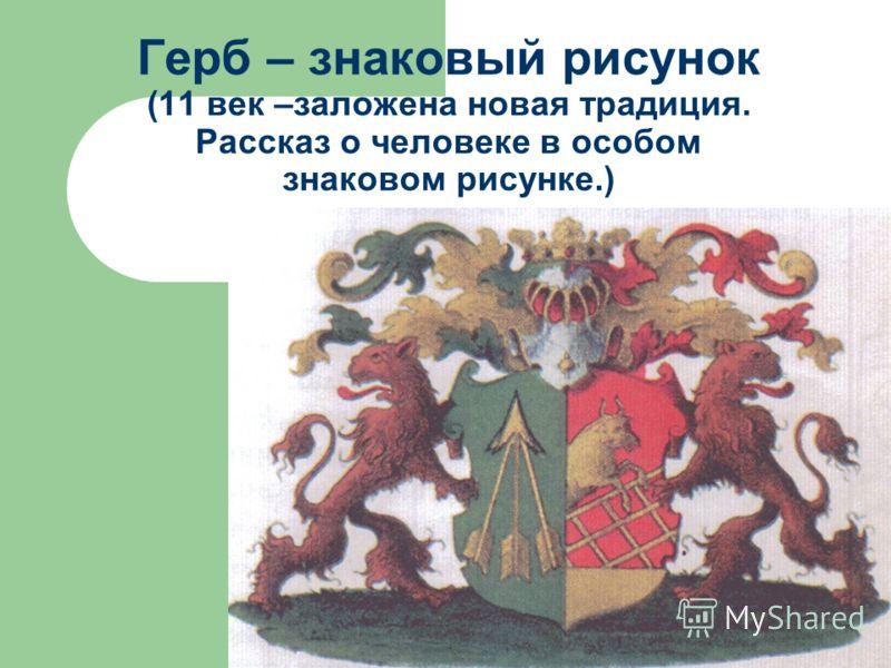 Герб – знаковый рисунок (11 век –заложена новая традиция. Рассказ о человеке в особом знаковом рисунке.)