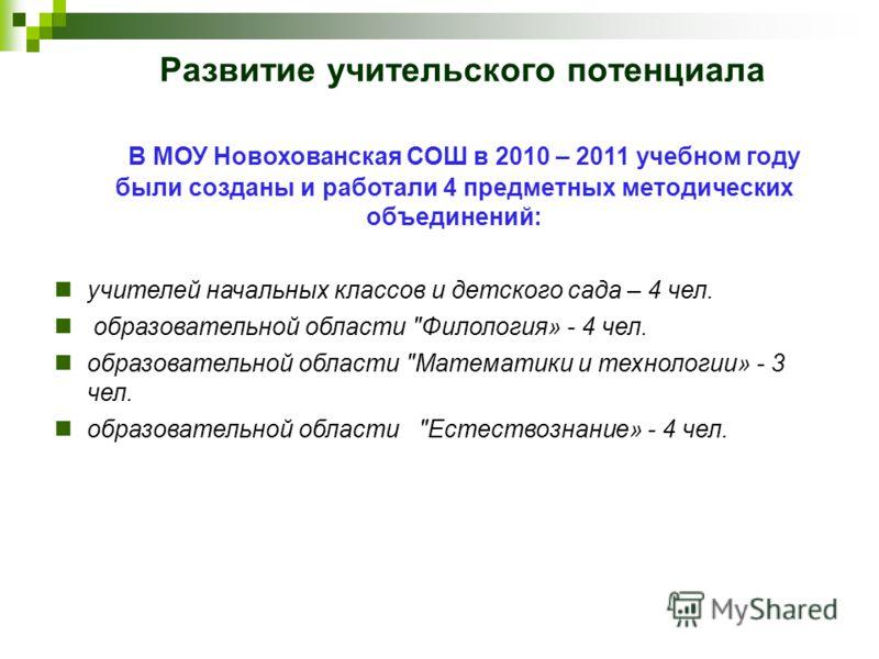 Развитие учительского потенциала В МОУ Новохованская СОШ в 2010 – 2011 учебном году были созданы и работали 4 предметных методических объединений: учителей начальных классов и детского сада – 4 чел. образовательной области
