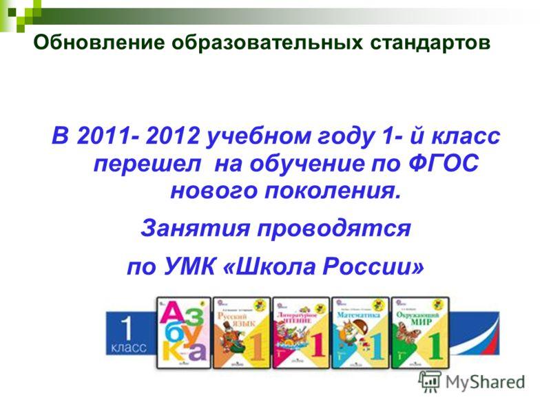 Обновление образовательных стандартов В 2011- 2012 учебном году 1- й класс перешел на обучение по ФГОС нового поколения. Занятия проводятся по УМК «Школа России»