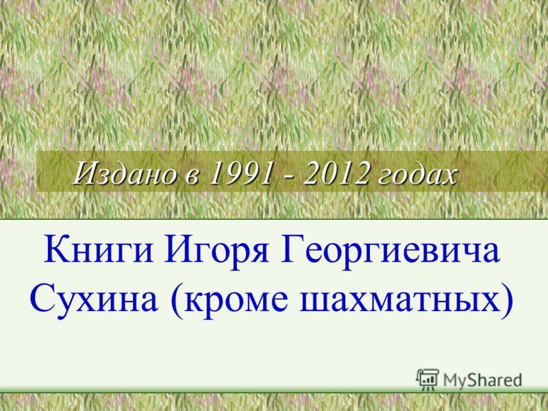 Издано в 1991 - 2012 годах Книги Игоря Георгиевича Сухина (кроме шахматных)