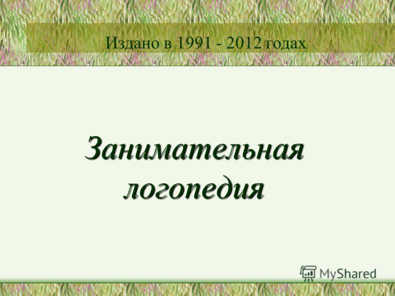 Занимательная логопедия Издано в 1991 - 2012 годах