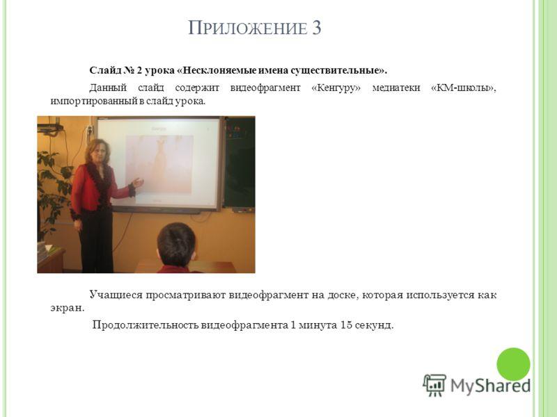 П РИЛОЖЕНИЕ 3 Слайд 2 урока «Несклоняемые имена существительные». Данный слайд содержит видеофрагмент «Кенгуру» медиатеки «КМ-школы», импортированный в слайд урока. Учащиеся просматривают видеофрагмент на доске, которая используется как экран. Продол