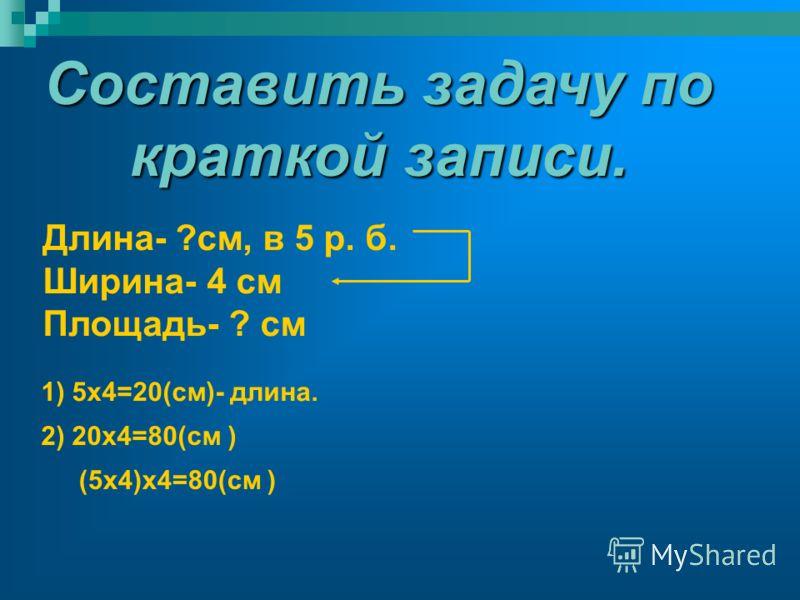 Составить задачу по краткой записи. Длина- ?см, в 5 р. б. Ширина- 4 см Площадь- ? см 1) 5х4=20(см)- длина. 2) 20х4=80(см ) (5х4)х4=80(см )