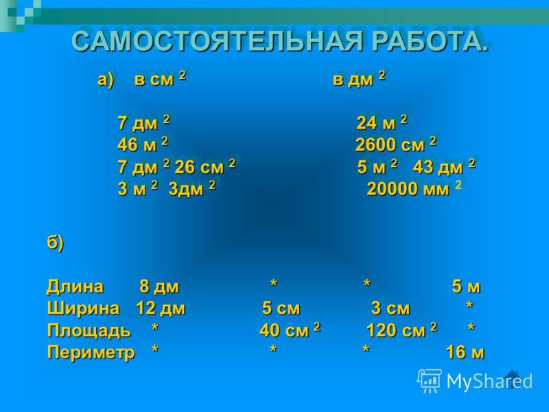 САМОСТОЯТЕЛЬНАЯ РАБОТА. а)в см 2 в дм 2 а) в см 2 в дм 2 7 дм 2 24 м 2 7 дм 2 24 м 2 46 м 2 2600 см 2 46 м 2 2600 см 2 7 дм 2 26 см 2 5 м 2 43 дм 2 7 дм 2 26 см 2 5 м 2 43 дм 2 3 м 2 3дм 2 20000 мм 3 м 2 3дм 2 20000 мм 2 а)в см 2 в дм 2 а) в см 2 в д
