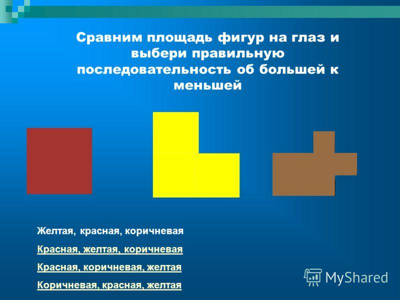 Сравним площадь фигур на глаз и выбери правильную последовательность об большей к меньшей Желтая, красная, коричневая Красная, желтая, коричневая Красная, коричневая, желтая Коричневая, красная, желтая