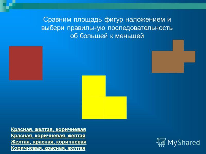 Сравним площадь фигур наложением и выбери правильную последовательность об большей к меньшей Красная, желтая, коричневая Красная, коричневая, желтая Желтая, красная, коричневая Коричневая, красная, желтая