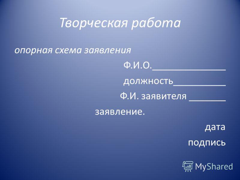 Творческая работа опорная схема заявления Ф.И.О.______________ должность__________ Ф.И. заявителя _______ заявление. дата подпись