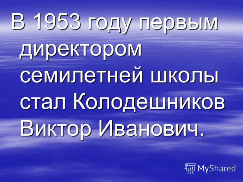 В 1953 году первым директором семилетней школы стал Колодешников Виктор Иванович.