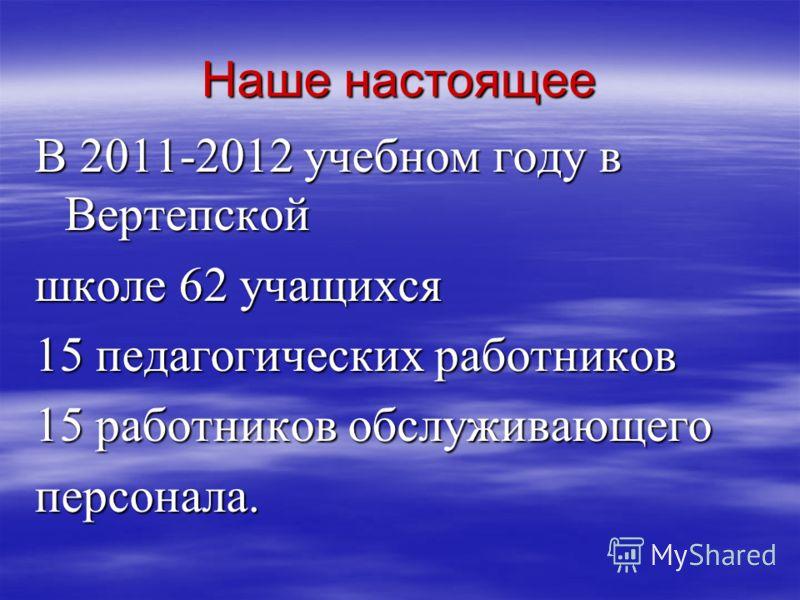 Наше настоящее В 2011-2012 учебном году в Вертепской школе 62 учащихся 15 педагогических работников 15 работников обслуживающего персонала.