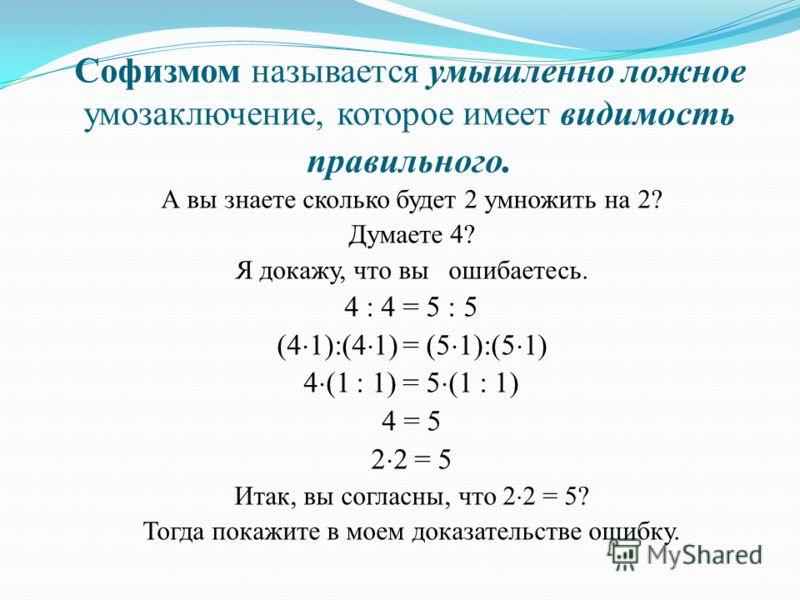 Софизмом называется умышленно ложное умозаключение, которое имеет видимость правильного. А вы знаете сколько будет 2 умножить на 2? Думаете 4? Я докажу, что вы ошибаетесь. 4 : 4 = 5 : 5 (4 1):(4 1) = (5 1):(5 1) 4 (1 : 1) = 5 (1 : 1) 4 = 5 2 2 = 5 Ит