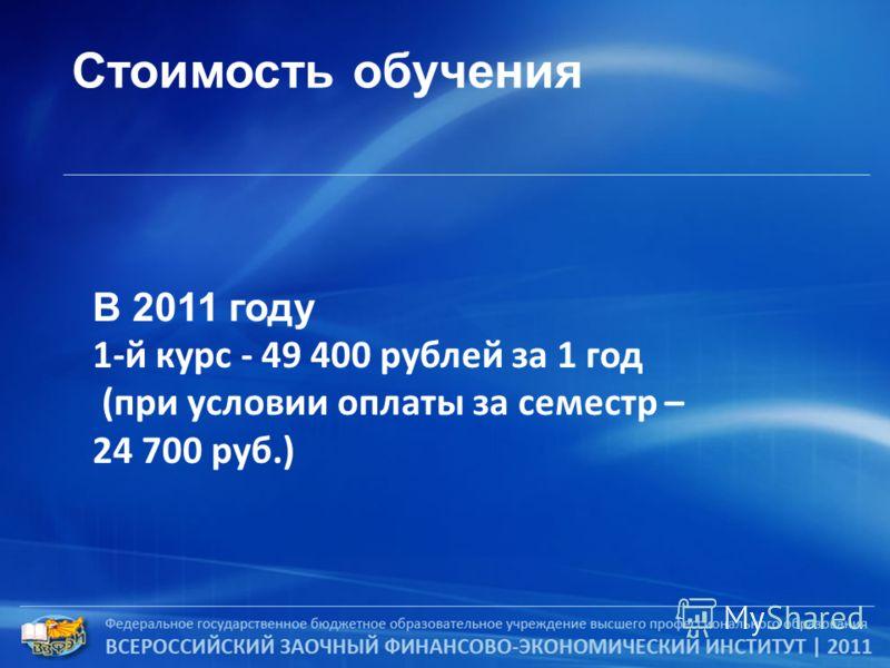 Стоимость обучения В 2011 году 1-й курс - 49 400 рублей за 1 год (при условии оплаты за семестр – 24 700 руб.)