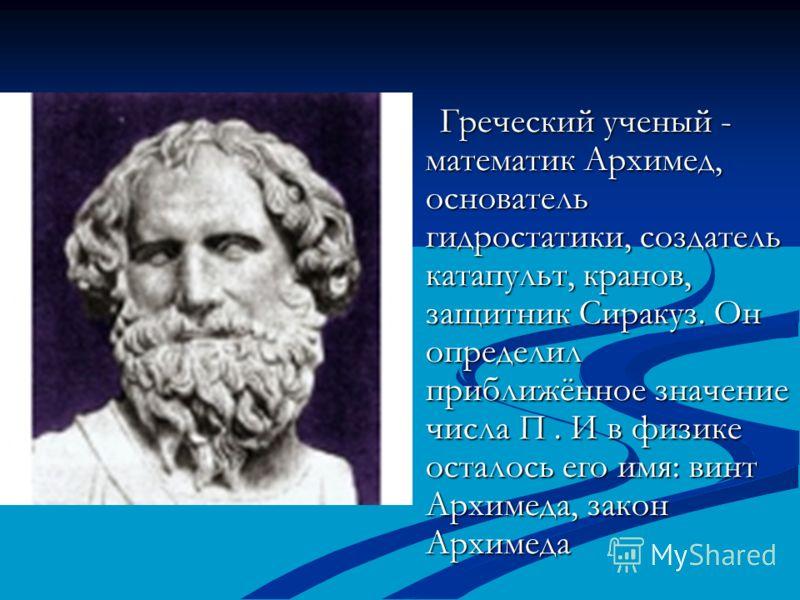 Греческий ученый - математик Архимед, основатель гидростатики, создатель катапульт, кранов, защитник Сиракуз. Он определил приближённое значение числа П. И в физике осталось его имя: винт Архимеда, закон Архимеда Греческий ученый - математик Архимед,