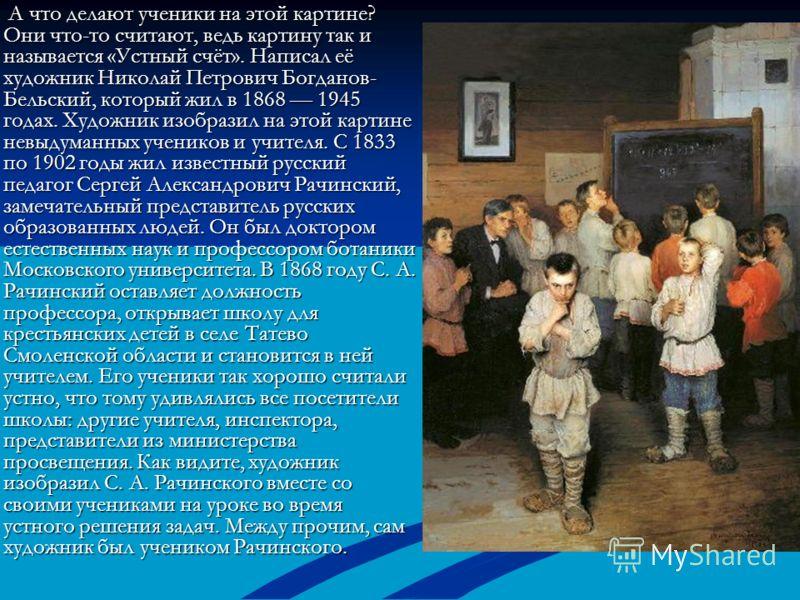 А что делают ученики на этой картине? Они что-то считают, ведь картину так и называется «Устный счёт». Написал её художник Николай Петрович Богданов- Бельский, который жил в 1868 1945 годах. Художник изобразил на этой картине невыдуманных учеников и