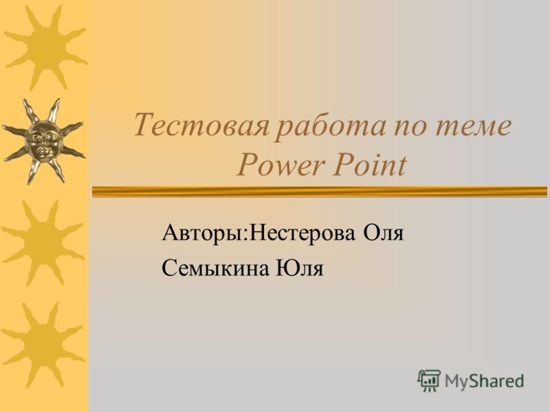 Тестовая работа по теме Power Point Авторы:Нестерова Оля Семыкина Юля