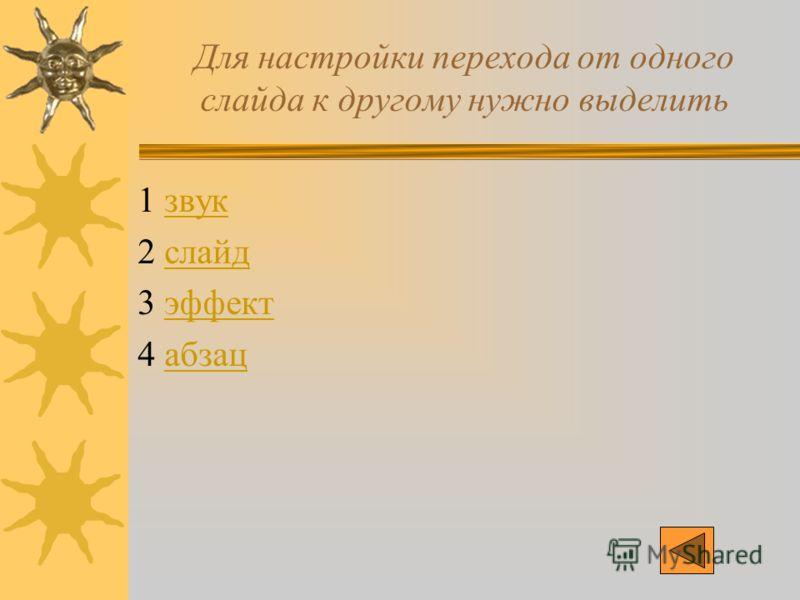 Для настройки перехода от одного слайда к другому нужно выделить 1 звукзвук 2 слайдслайд 3 эффектэффект 4 абзацабзац