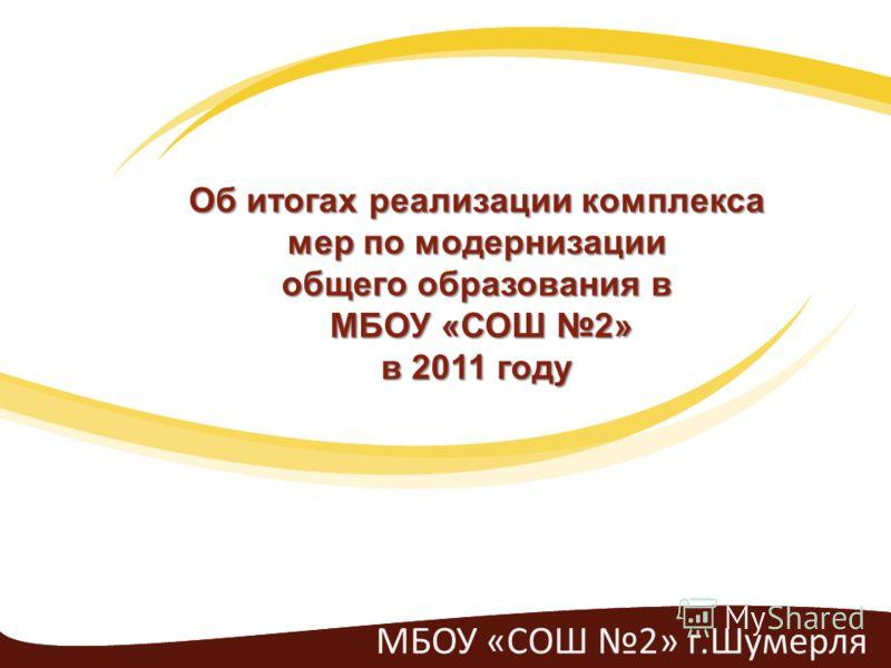 МБОУ «СОШ 2» г.Шумерля Об итогах реализации комплекса мер по модернизации общего образования в МБОУ «СОШ 2» МБОУ «СОШ 2» в 2011 году