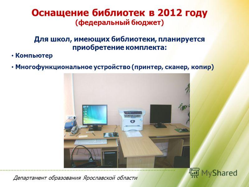 Департамент образования Ярославской области Оснащение библиотек в 2012 году (федеральный бюджет) Для школ, имеющих библиотеки, планируется приобретение комплекта: Компьютер Многофункциональное устройство (принтер, сканер, копир)