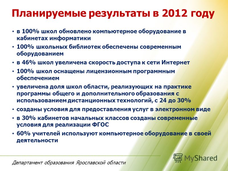 Департамент образования Ярославской области Планируемые результаты в 2012 году в 100% школ обновлено компьютерное оборудование в кабинетах информатики 100% школьных библиотек обеспечены современным оборудованием в 46% школ увеличена скорость доступа