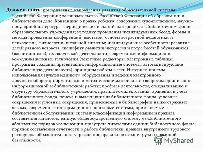 Должен знать: приоритетные направления развития образовательной системы Российской Федерации; законодательство Российской Федерации об образовании и библиотечном деле; Конвенцию о правах ребенка; содержание художественной, научно- популярной литерату
