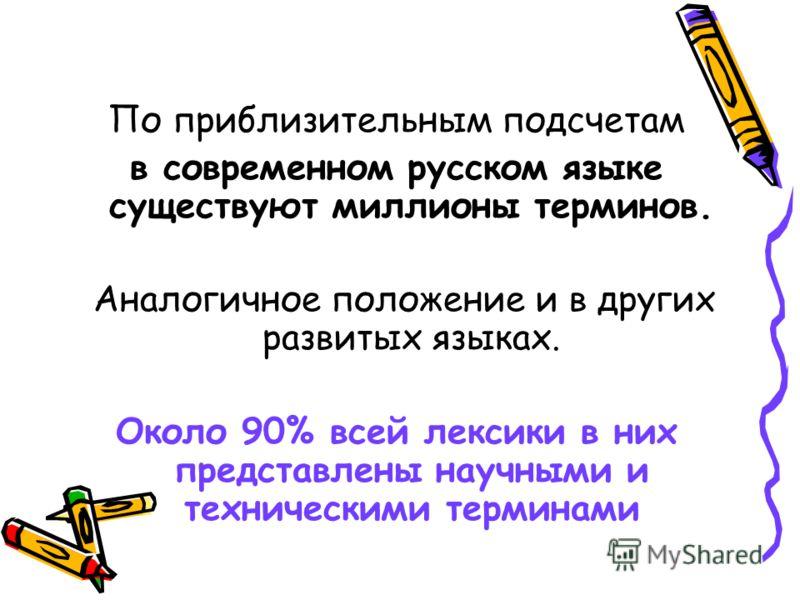 По приблизительным подсчетам в современном русском языке существуют миллионы терминов. Аналогичное положение и в других развитых языках. Около 90% всей лексики в них представлены научными и техническими терминами