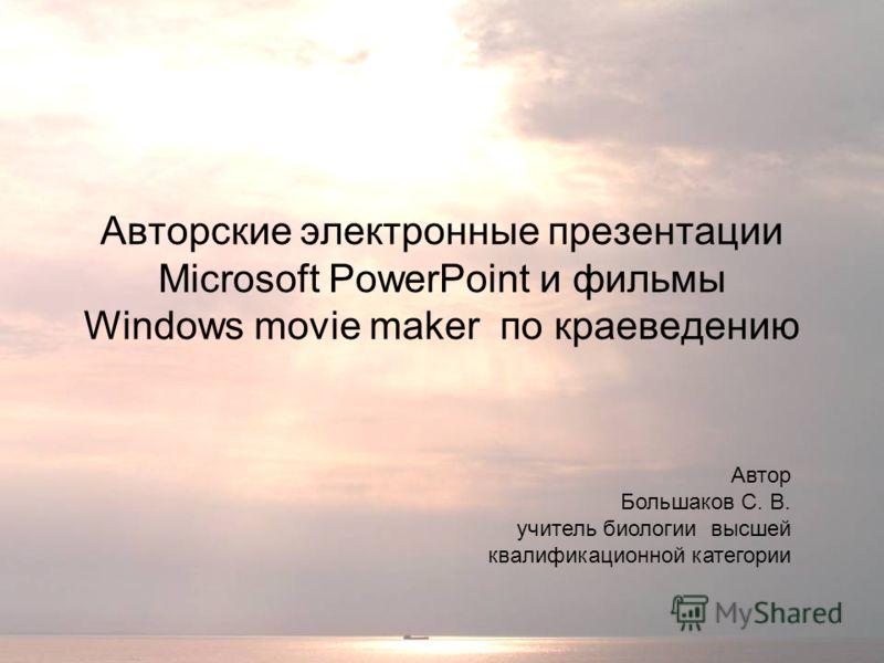 Авторские электронные презентации Microsoft PowerPoint и фильмы Windows movie maker по краеведению Автор Большаков С. В. учитель биологии высшей квалификационной категории