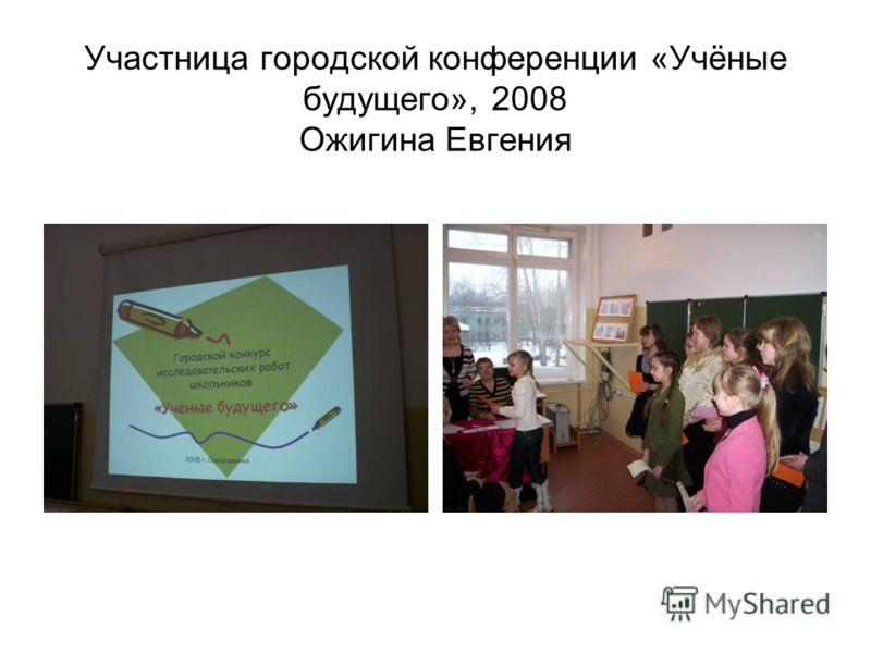 Участница городской конференции «Учёные будущего», 2008 Ожигина Евгения