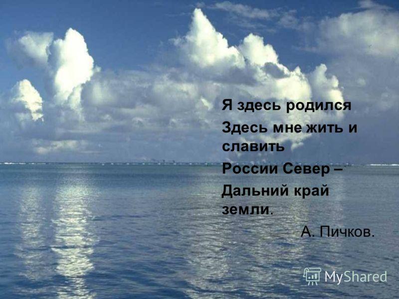 Я здесь родился Здесь мне жить и славить России Север – Дальний край земли. А. Пичков.