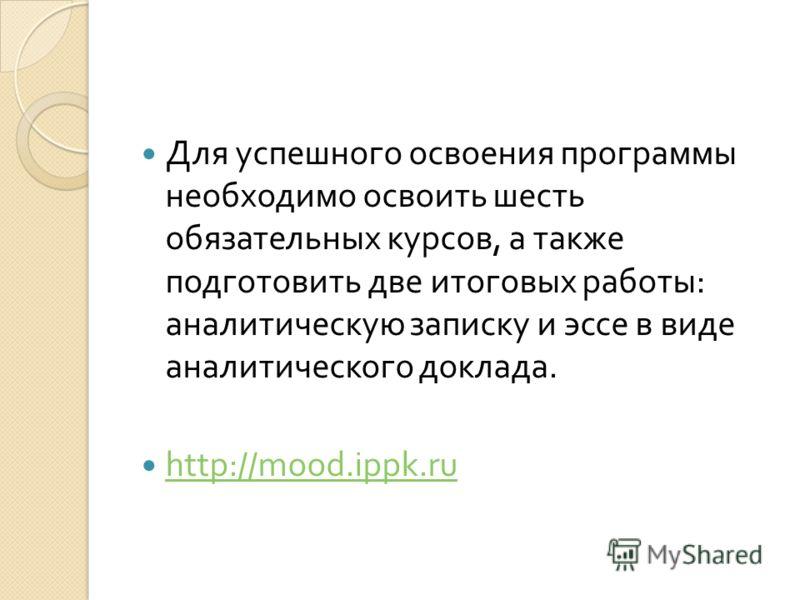 Для успешного освоения программы необходимо освоить шесть обязательных курсов, а также подготовить две итоговых работы : аналитическую записку и эссе в виде аналитического доклада. http://mood.ippk.ru