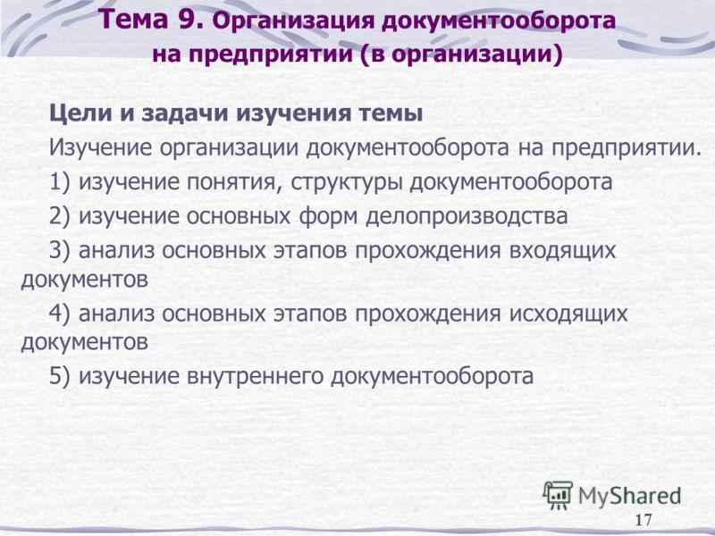 17 Тема 9. Организация документооборота на предприятии (в организации) Цели и задачи изучения темы Изучение организации документооборота на предприятии. 1) изучение понятия, структуры документооборота 2) изучение основных форм делопроизводства 3) ана