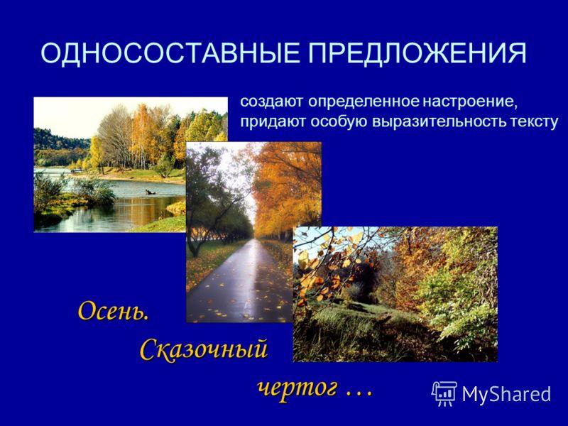 ОДНОСОСТАВНЫЕ ПРЕДЛОЖЕНИЯ Осень. Сказочный чертог … создают определенное настроение, придают особую выразительность тексту