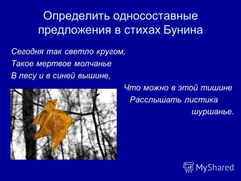 Определить односоставные предложения в стихах Бунина Сегодня так светло кругом, Такое мертвое молчанье В лесу и в синей вышине, Что можно в этой тишине Расслышать листика шуршанье.