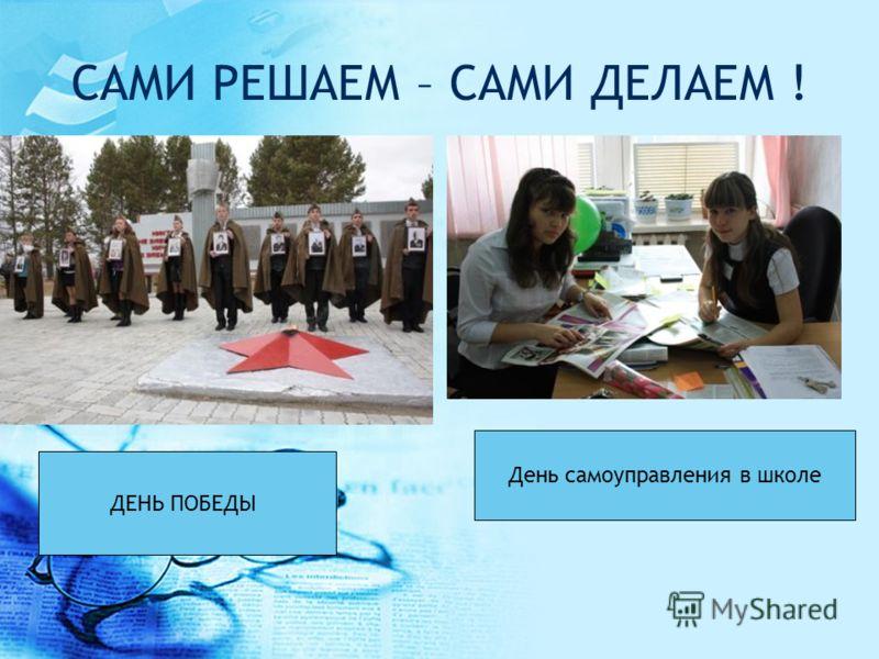САМИ РЕШАЕМ – САМИ ДЕЛАЕМ ! ДЕНЬ ПОБЕДЫ День самоуправления в школе