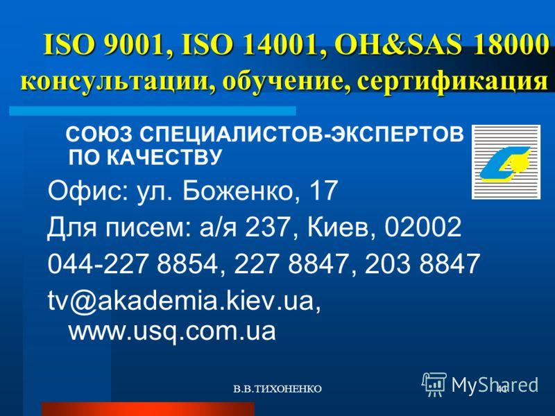 В.В.ТИХОНЕНКО41 ISO 9001, ISO 14001, OH&SAS 18000 консультации, обучение, сертификация ISO 9001, ISO 14001, OH&SAS 18000 консультации, обучение, сертификация СОЮЗ СПЕЦИАЛИСТОВ-ЭКСПЕРТОВ ПО КАЧЕСТВУ Офис: ул. Боженко, 17 Для писем: а/я 237, Киев, 0200