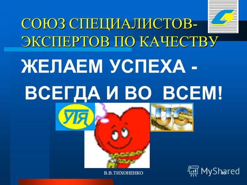 В.В.ТИХОНЕНКО43 СОЮЗ СПЕЦИАЛИСТОВ- ЭКСПЕРТОВ ПО КАЧЕСТВУ ЖЕЛАЕМ УСПЕХА - ВСЕГДА И ВО ВСЕМ!