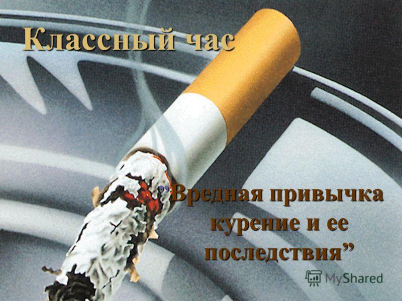 Вредная привычка курение и ее последствия Вредная привычка курение и ее последствия Классный час