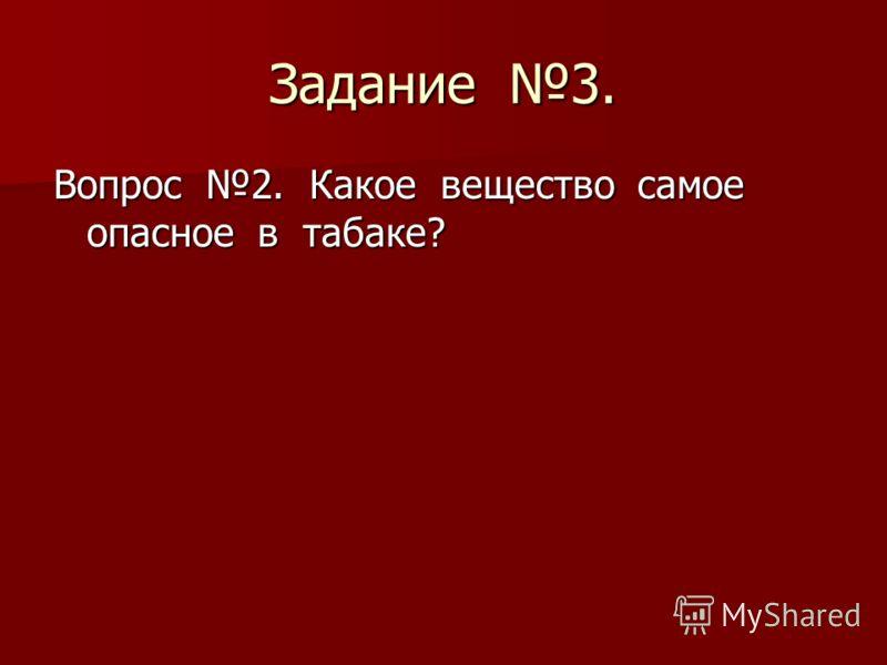 Задание 3. Вопрос 2. Какое вещество самое опасное в табаке?