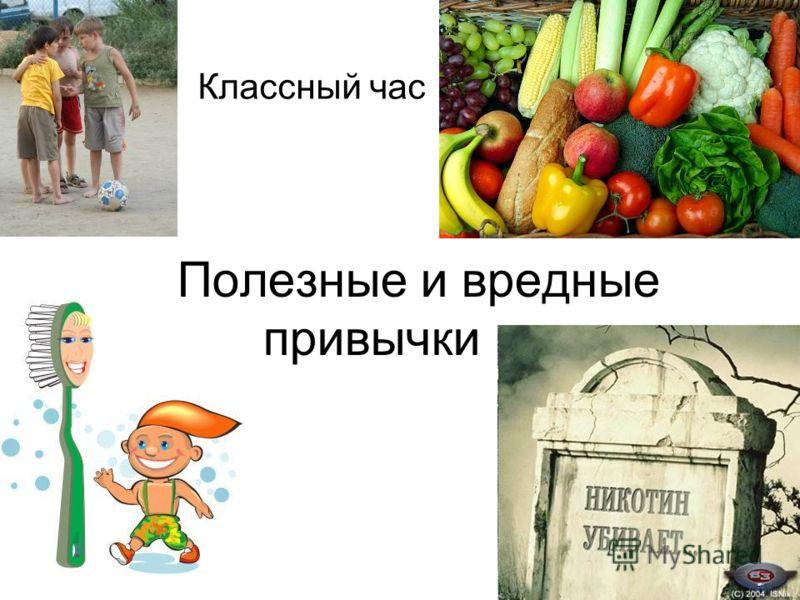 Презентация на тему Полезные и вредные привычки Классный час  1 Полезные и вредные привычки Классный час