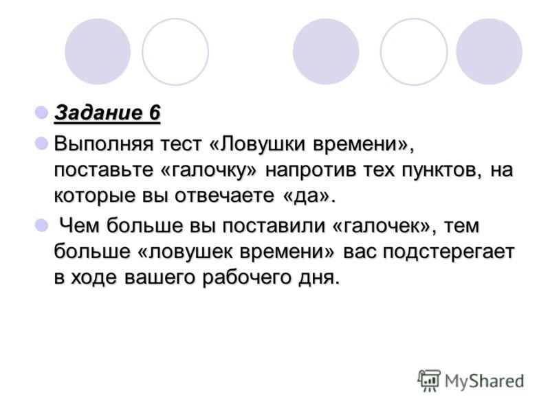 Задание 6 Задание 6 Выполняя тест «Ловушки времени», поставьте «галочку» напротив тех пунктов, на которые вы отвечаете «да». Выполняя тест «Ловушки времени», поставьте «галочку» напротив тех пунктов, на которые вы отвечаете «да». Чем больше вы постав