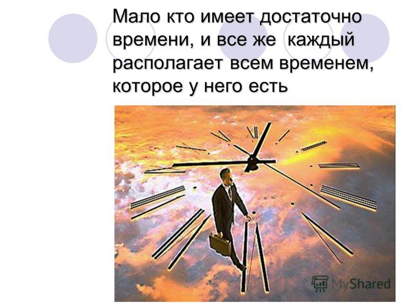 Мало кто имеет достаточно времени, и все же каждый располагает всем временем, которое у него есть
