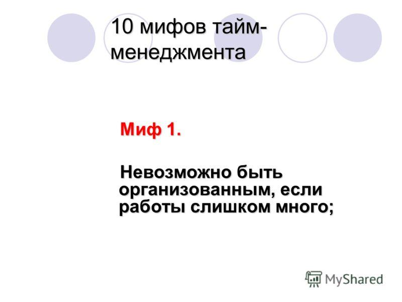 10 мифов тайм- менеджмента Миф 1. Миф 1. Невозможно быть организованным, если работы слишком много; Невозможно быть организованным, если работы слишком много;