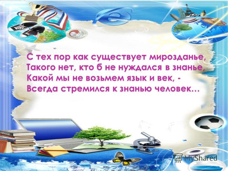 С тех пор как существует мирозданье, Такого нет, кто б не нуждался в знанье, Какой мы не возьмем язык и век, - Всегда стремился к знанью человек…